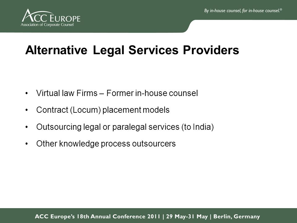 Alternative Legal Services Providers Virtual law Firms – Former in-house counsel Contract (Locum) placement models Outsourcing legal or paralegal services (to India) Other knowledge process outsourcers