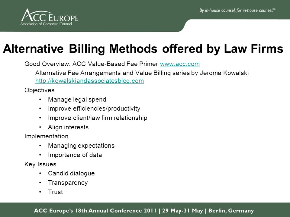 Alternative Billing Methods offered by Law Firms Good Overview: ACC Value-Based Fee Primer www.acc.comwww.acc.com Alternative Fee Arrangements and Value Billing series by Jerome Kowalski http://kowalskiandassociatesblog.com http://kowalskiandassociatesblog.com Objectives Manage legal spend Improve efficiencies/productivity Improve client/law firm relationship Align interests Implementation Managing expectations Importance of data Key Issues Candid dialogue Transparency Trust