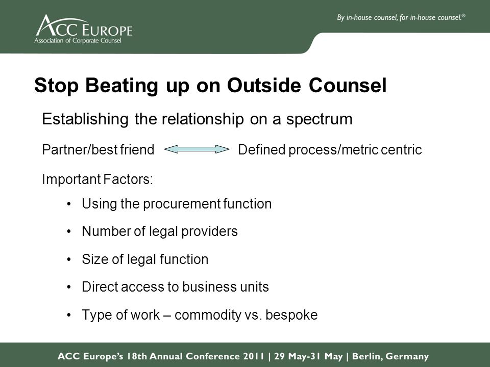 Stop Beating up on Outside Counsel Establishing the relationship on a spectrum Partner/best friend Defined process/metric centric Important Factors: Using the procurement function Number of legal providers Size of legal function Direct access to business units Type of work – commodity vs.