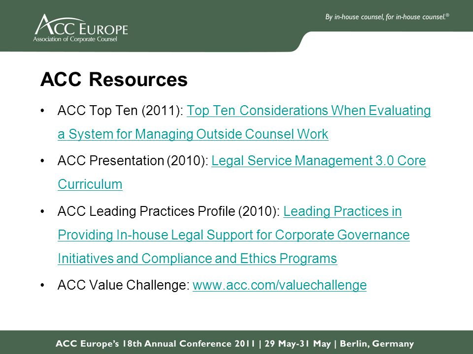 ACC Resources ACC Top Ten (2011): Top Ten Considerations When Evaluating a System for Managing Outside Counsel WorkTop Ten Considerations When Evaluating a System for Managing Outside Counsel Work ACC Presentation (2010): Legal Service Management 3.0 Core CurriculumLegal Service Management 3.0 Core Curriculum ACC Leading Practices Profile (2010): Leading Practices in Providing In-house Legal Support for Corporate Governance Initiatives and Compliance and Ethics ProgramsLeading Practices in Providing In-house Legal Support for Corporate Governance Initiatives and Compliance and Ethics Programs ACC Value Challenge: www.acc.com/valuechallengewww.acc.com/valuechallenge
