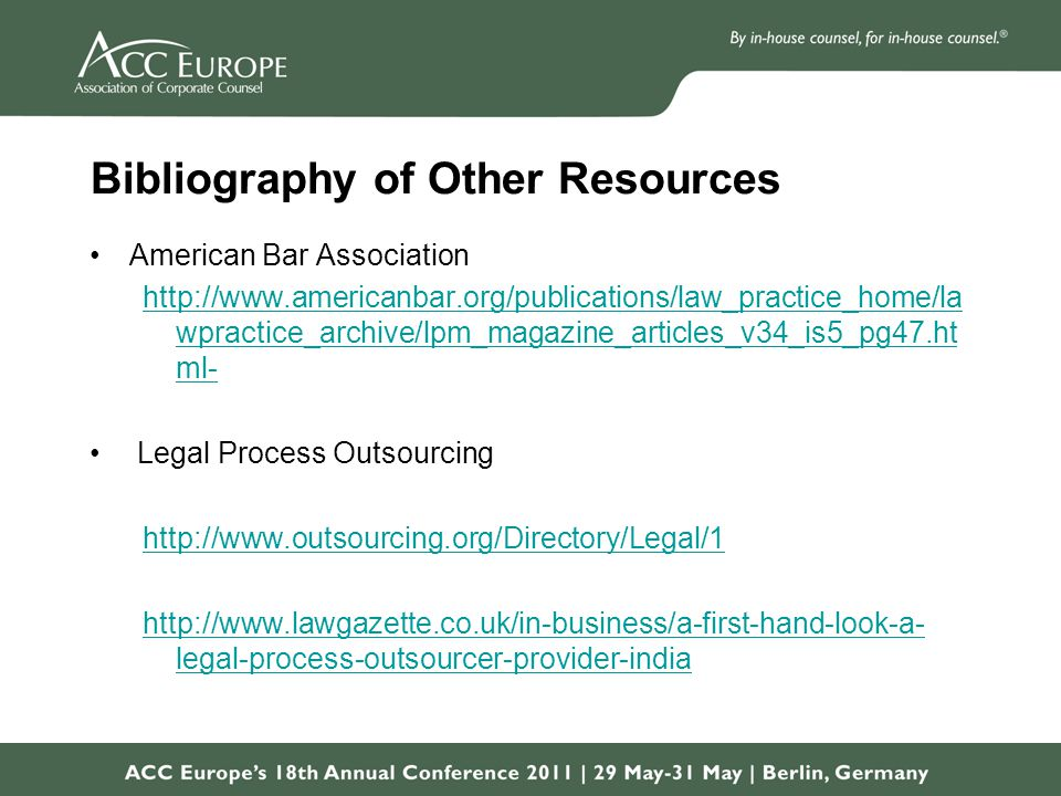 Bibliography of Other Resources American Bar Association http://www.americanbar.org/publications/law_practice_home/la wpractice_archive/lpm_magazine_articles_v34_is5_pg47.ht ml- Legal Process Outsourcing http://www.outsourcing.org/Directory/Legal/1 http://www.lawgazette.co.uk/in-business/a-first-hand-look-a- legal-process-outsourcer-provider-india