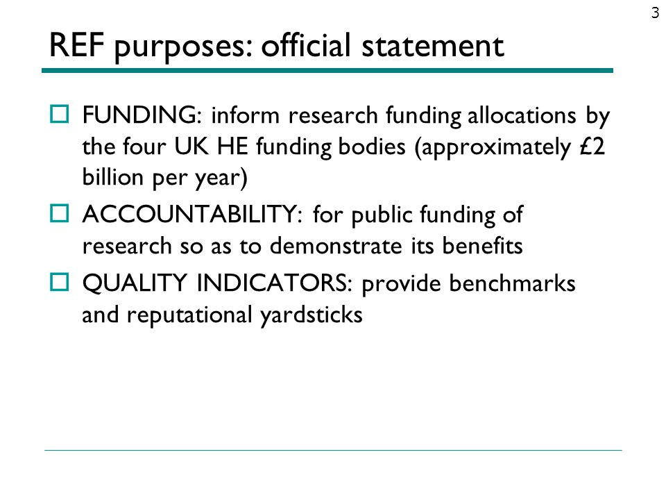 REF purposes: official statement FUNDING: inform research funding allocations by the four UK HE funding bodies (approximately £2 billion per year) ACC