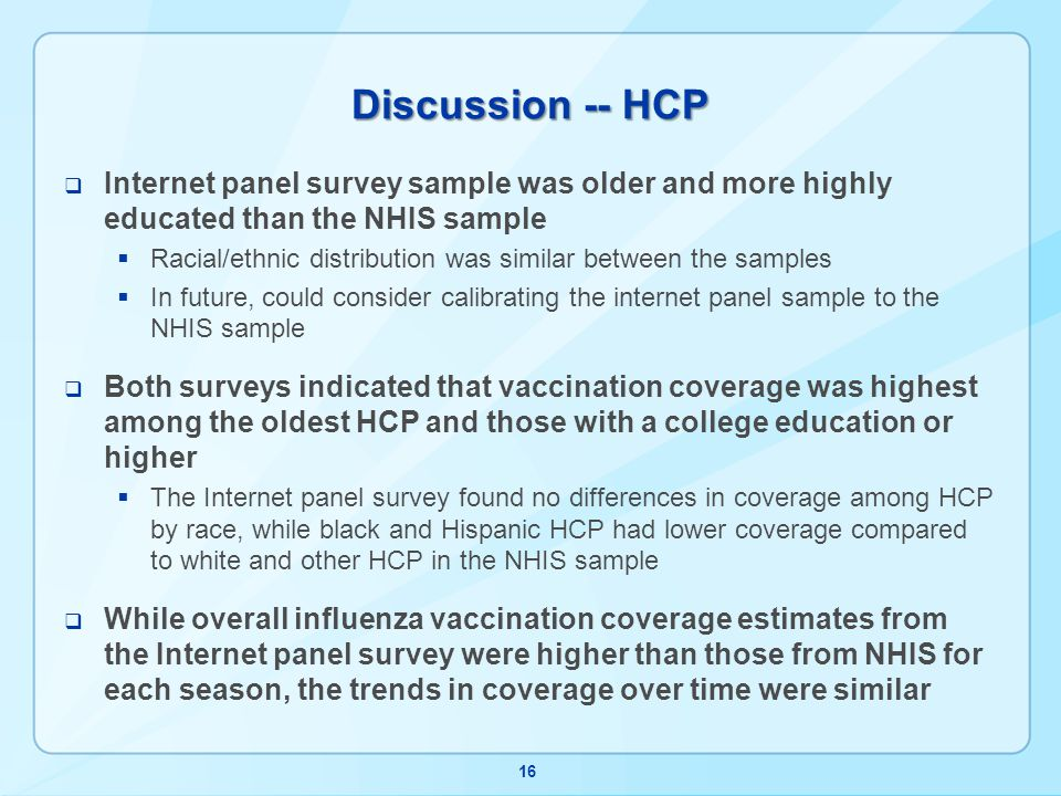 Discussion -- HCP Internet panel survey sample was older and more highly educated than the NHIS sample Racial/ethnic distribution was similar between the samples In future, could consider calibrating the internet panel sample to the NHIS sample Both surveys indicated that vaccination coverage was highest among the oldest HCP and those with a college education or higher The Internet panel survey found no differences in coverage among HCP by race, while black and Hispanic HCP had lower coverage compared to white and other HCP in the NHIS sample While overall influenza vaccination coverage estimates from the Internet panel survey were higher than those from NHIS for each season, the trends in coverage over time were similar 16