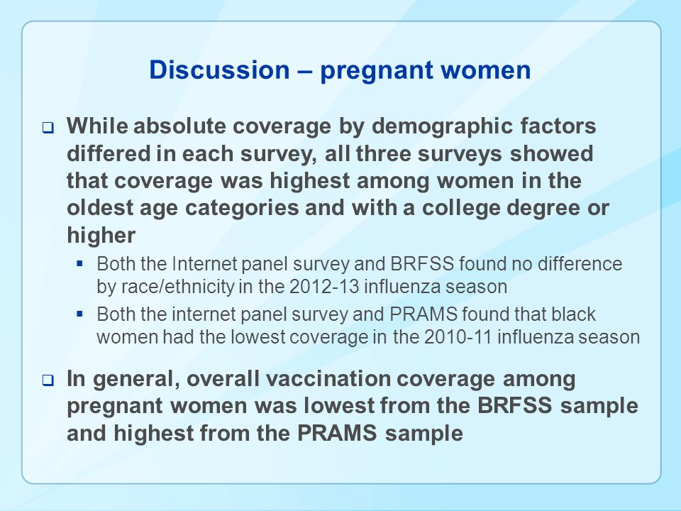 Discussion – pregnant women While absolute coverage by demographic factors differed in each survey, all three surveys showed that coverage was highest among women in the oldest age categories and with a college degree or higher Both the Internet panel survey and BRFSS found no difference by race/ethnicity in the 2012-13 influenza season Both the internet panel survey and PRAMS found that black women had the lowest coverage in the 2010-11 influenza season In general, overall vaccination coverage among pregnant women was lowest from the BRFSS sample and highest from the PRAMS sample