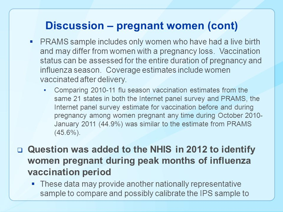 Discussion – pregnant women (cont) PRAMS sample includes only women who have had a live birth and may differ from women with a pregnancy loss.