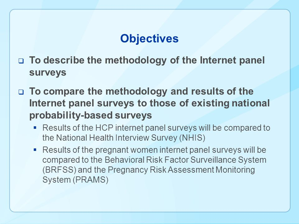 Objectives To describe the methodology of the Internet panel surveys To compare the methodology and results of the Internet panel surveys to those of existing national probability-based surveys Results of the HCP internet panel surveys will be compared to the National Health Interview Survey (NHIS) Results of the pregnant women internet panel surveys will be compared to the Behavioral Risk Factor Surveillance System (BRFSS) and the Pregnancy Risk Assessment Monitoring System (PRAMS)