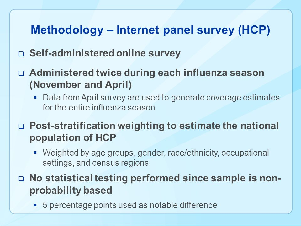 Methodology – Internet panel survey (HCP) Self-administered online survey Administered twice during each influenza season (November and April) Data from April survey are used to generate coverage estimates for the entire influenza season Post-stratification weighting to estimate the national population of HCP Weighted by age groups, gender, race/ethnicity, occupational settings, and census regions No statistical testing performed since sample is non- probability based 5 percentage points used as notable difference