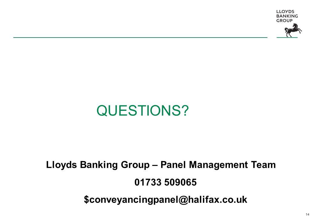14 QUESTIONS? Lloyds Banking Group – Panel Management Team 01733 509065 $conveyancingpanel@halifax.co.uk
