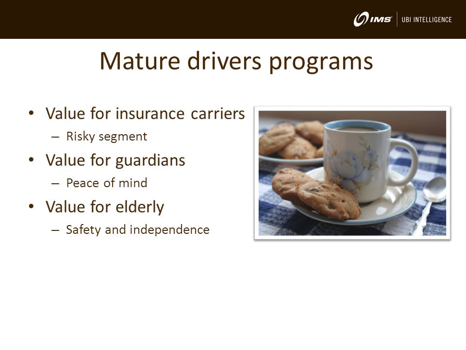 Mature drivers programs Value for insurance carriers – Risky segment Value for guardians – Peace of mind Value for elderly – Safety and independence