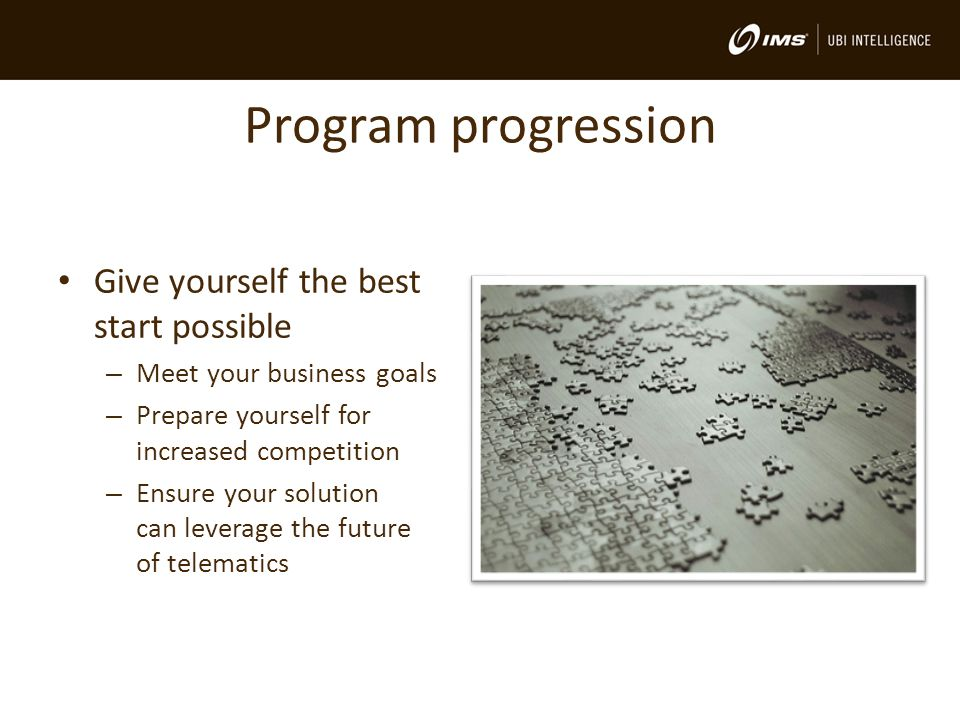 Program progression Give yourself the best start possible – Meet your business goals – Prepare yourself for increased competition – Ensure your solution can leverage the future of telematics