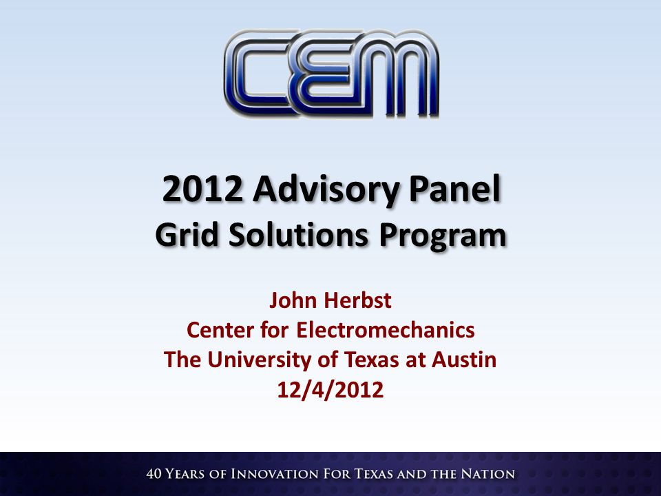2012 Advisory Panel Grid Solutions Program John Herbst Center for Electromechanics The University of Texas at Austin 12/4/2012