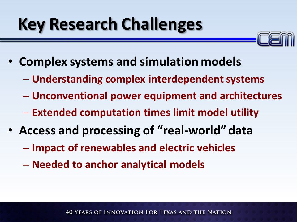 Key Research Challenges Complex systems and simulation models – Understanding complex interdependent systems – Unconventional power equipment and architectures – Extended computation times limit model utility Access and processing of real-world data – Impact of renewables and electric vehicles – Needed to anchor analytical models