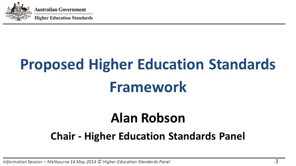 _____________________________________________________________________ Information Session – Melbourne 14 May 2014 © Higher Education Standards Panel 3 Proposed Higher Education Standards Framework Alan Robson Chair - Higher Education Standards Panel