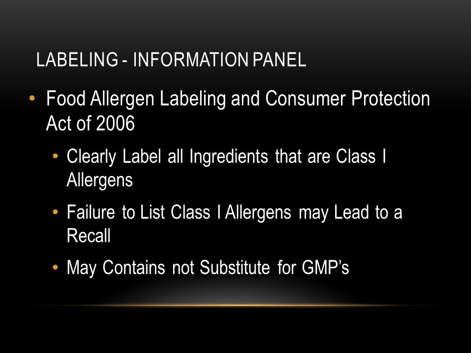 LABELING - INFORMATION PANEL Food Allergen Labeling and Consumer Protection Act of 2006 Clearly Label all Ingredients that are Class I Allergens Failu