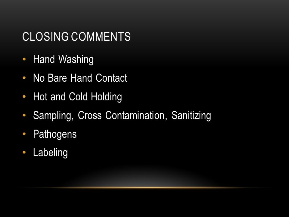 CLOSING COMMENTS Hand Washing No Bare Hand Contact Hot and Cold Holding Sampling, Cross Contamination, Sanitizing Pathogens Labeling