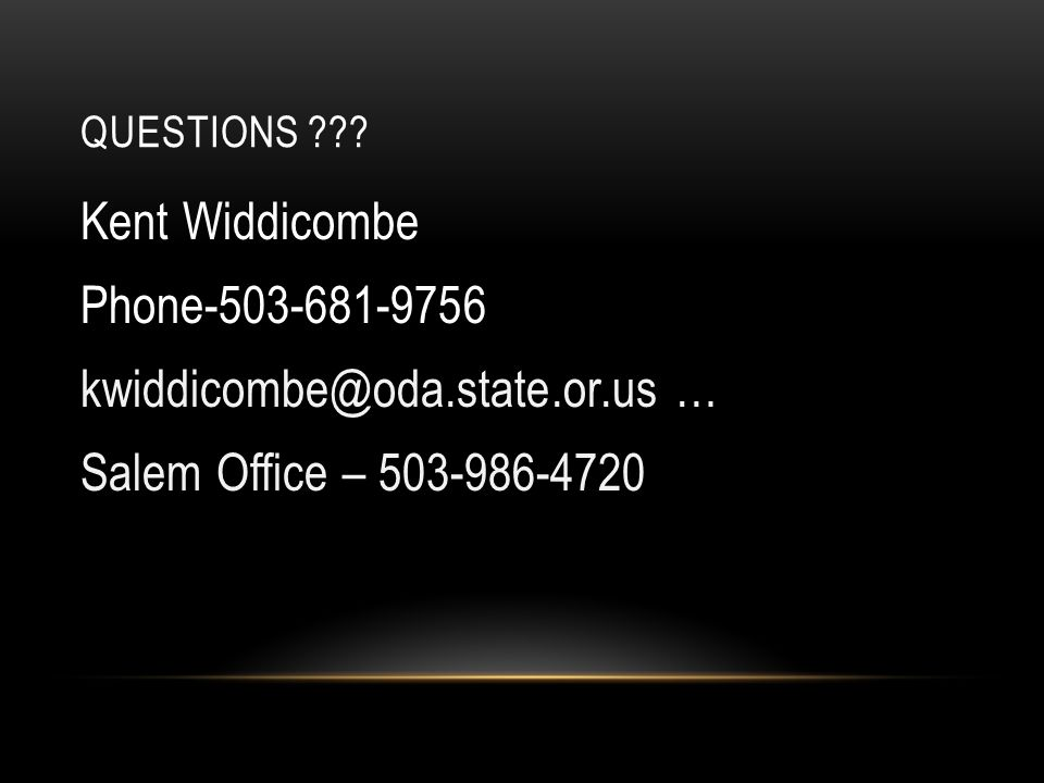 QUESTIONS ??? Kent Widdicombe Phone-503-681-9756 kwiddicombe@oda.state.or.us … Salem Office – 503-986-4720