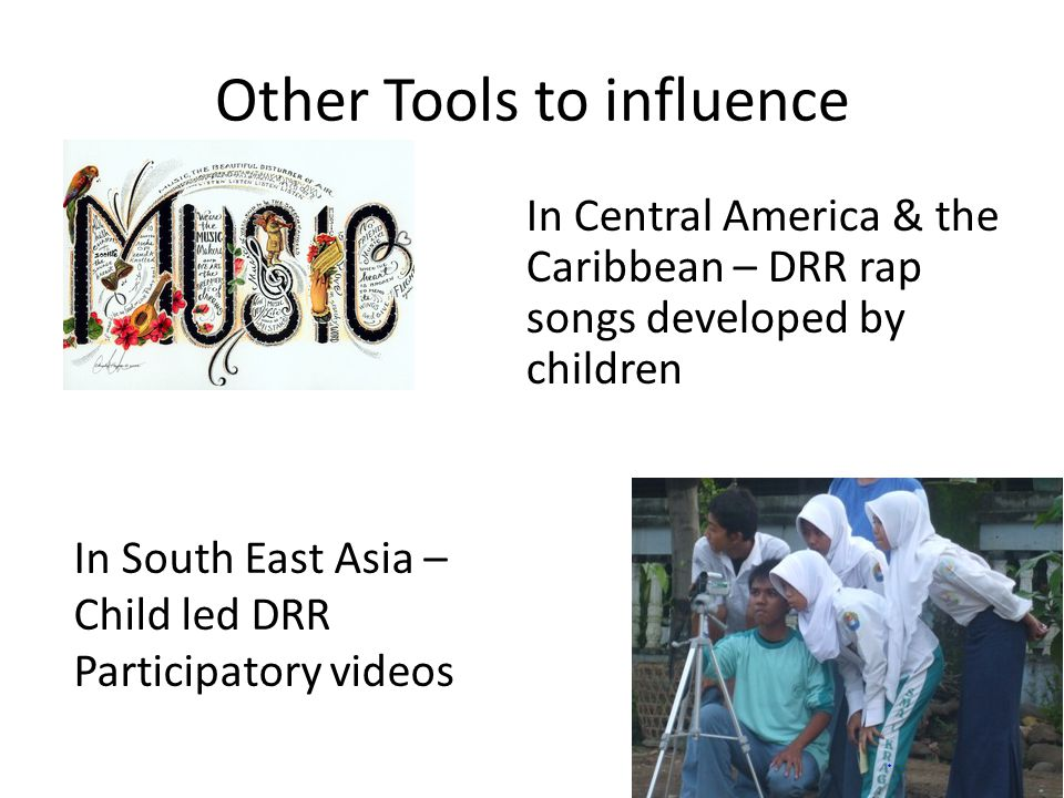 Other Tools to influence In Central America & the Caribbean – DRR rap songs developed by children In South East Asia – Child led DRR Participatory videos