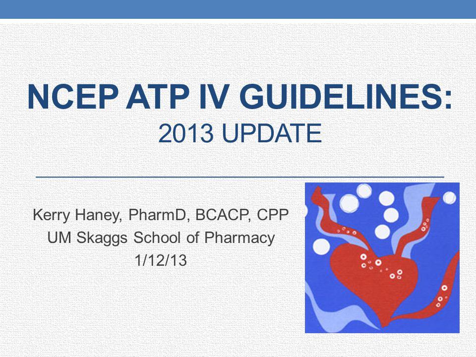 NCEP ATP IV GUIDELINES: 2013 UPDATE Kerry Haney, PharmD, BCACP, CPP UM Skaggs School of Pharmacy 1/12/13