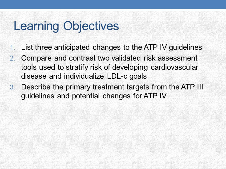 Learning Objectives 1. List three anticipated changes to the ATP IV guidelines 2. Compare and contrast two validated risk assessment tools used to str