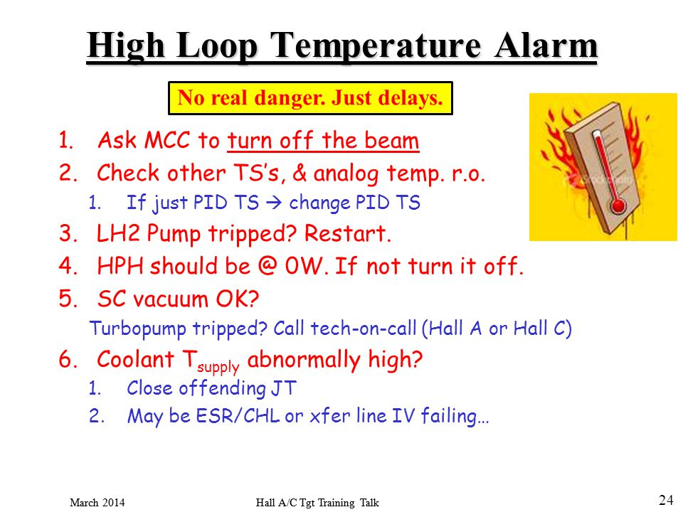 Hall A/C Tgt Training Talk March 2014 24 Hall A/C Tgt Training Talk March 2014 High Loop Temperature Alarm 1.Ask MCC to turn off the beam 2.Check other TSs, & analog temp.