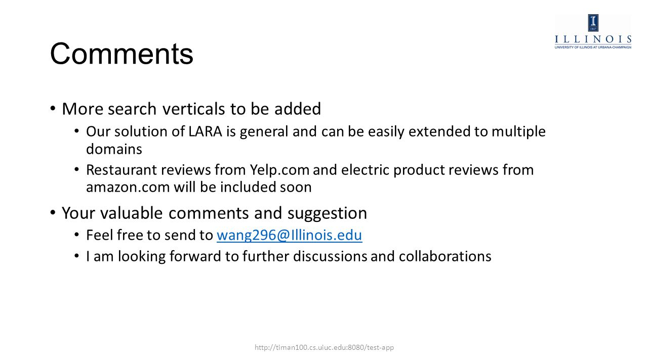 Comments More search verticals to be added Our solution of LARA is general and can be easily extended to multiple domains Restaurant reviews from Yelp.com and electric product reviews from amazon.com will be included soon Your valuable comments and suggestion Feel free to send to wang296@Illinois.eduwang296@Illinois.edu I am looking forward to further discussions and collaborations http://timan100.cs.uiuc.edu:8080/test-app