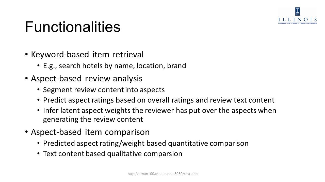 Functionalities Keyword-based item retrieval E.g., search hotels by name, location, brand Aspect-based review analysis Segment review content into aspects Predict aspect ratings based on overall ratings and review text content Infer latent aspect weights the reviewer has put over the aspects when generating the review content Aspect-based item comparison Predicted aspect rating/weight based quantitative comparison Text content based qualitative comparsion http://timan100.cs.uiuc.edu:8080/test-app