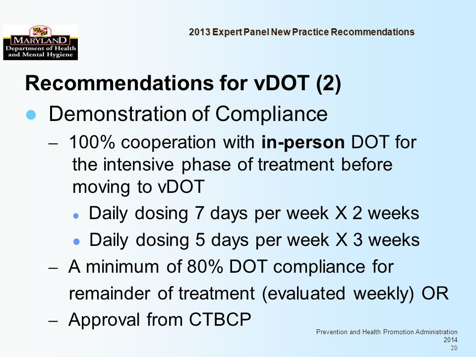 Prevention and Health Promotion Administration 2014 20 2013 Expert Panel New Practice Recommendations Recommendations for vDOT (2) Demonstration of Compliance – 100% cooperation with in-person DOT for the intensive phase of treatment before moving to vDOT Daily dosing 7 days per week X 2 weeks Daily dosing 5 days per week X 3 weeks – A minimum of 80% DOT compliance for remainder of treatment (evaluated weekly) OR – Approval from CTBCP