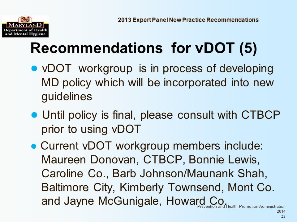 Prevention and Health Promotion Administration 2014 23 2013 Expert Panel New Practice Recommendations Recommendations for vDOT (5) vDOT workgroup is in process of developing MD policy which will be incorporated into new guidelines Until policy is final, please consult with CTBCP prior to using vDOT Current vDOT workgroup members include: Maureen Donovan, CTBCP, Bonnie Lewis, Caroline Co., Barb Johnson/Maunank Shah, Baltimore City, Kimberly Townsend, Mont Co.