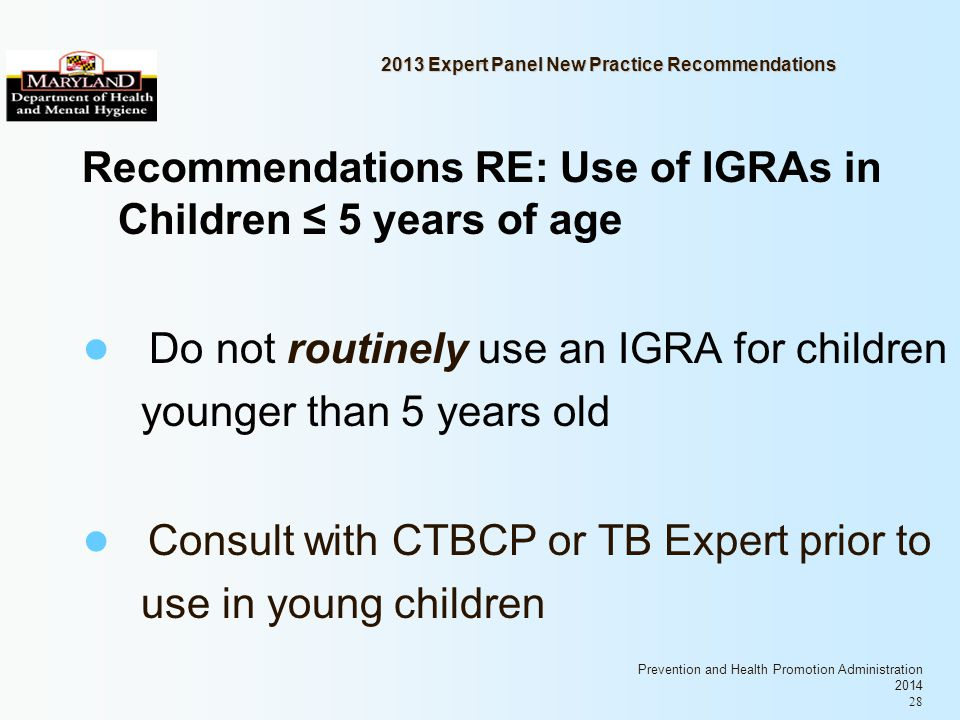 Prevention and Health Promotion Administration 2014 28 2013 Expert Panel New Practice Recommendations Recommendations RE: Use of IGRAs in Children 5 years of age Do not routinely use an IGRA for children younger than 5 years old Consult with CTBCP or TB Expert prior to use in young children