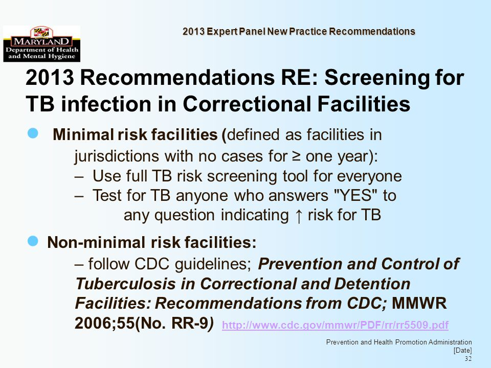 Prevention and Health Promotion Administration [Date] 32 2013 Expert Panel New Practice Recommendations 2013 Recommendations RE: Screening for TB infection in Correctional Facilities Minimal risk facilities (defined as facilities in jurisdictions with no cases for one year): – Use full TB risk screening tool for everyone – Test for TB anyone who answers YES to any question indicating risk for TB Non-minimal risk facilities: – follow CDC guidelines; Prevention and Control of Tuberculosis in Correctional and Detention Facilities: Recommendations from CDC; MMWR 2006;55(No.