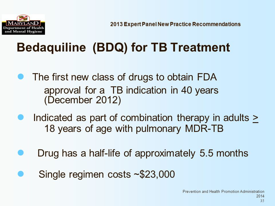 Prevention and Health Promotion Administration 2014 35 2013 Expert Panel New Practice Recommendations Bedaquiline (BDQ) for TB Treatment The first new class of drugs to obtain FDA approval for a TB indication in 40 years (December 2012) Indicated as part of combination therapy in adults > 18 years of age with pulmonary MDR-TB Drug has a half-life of approximately 5.5 months Single regimen costs ~$23,000