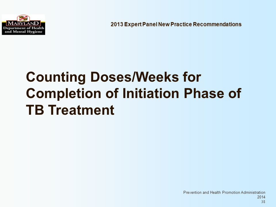 Prevention and Health Promotion Administration 2014 38 2013 Expert Panel New Practice Recommendations Counting Doses/Weeks for Completion of Initiation Phase of TB Treatment