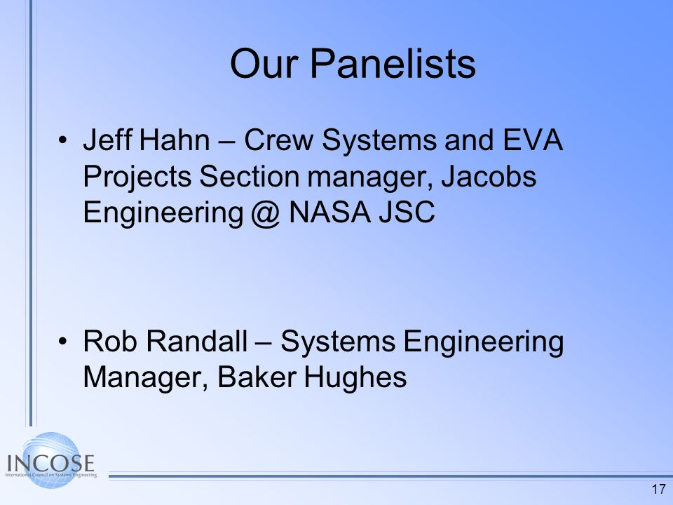 Our Panelists Jeff Hahn – Crew Systems and EVA Projects Section manager, Jacobs NASA JSC Rob Randall – Systems Engineering Manager, Baker Hughes 17