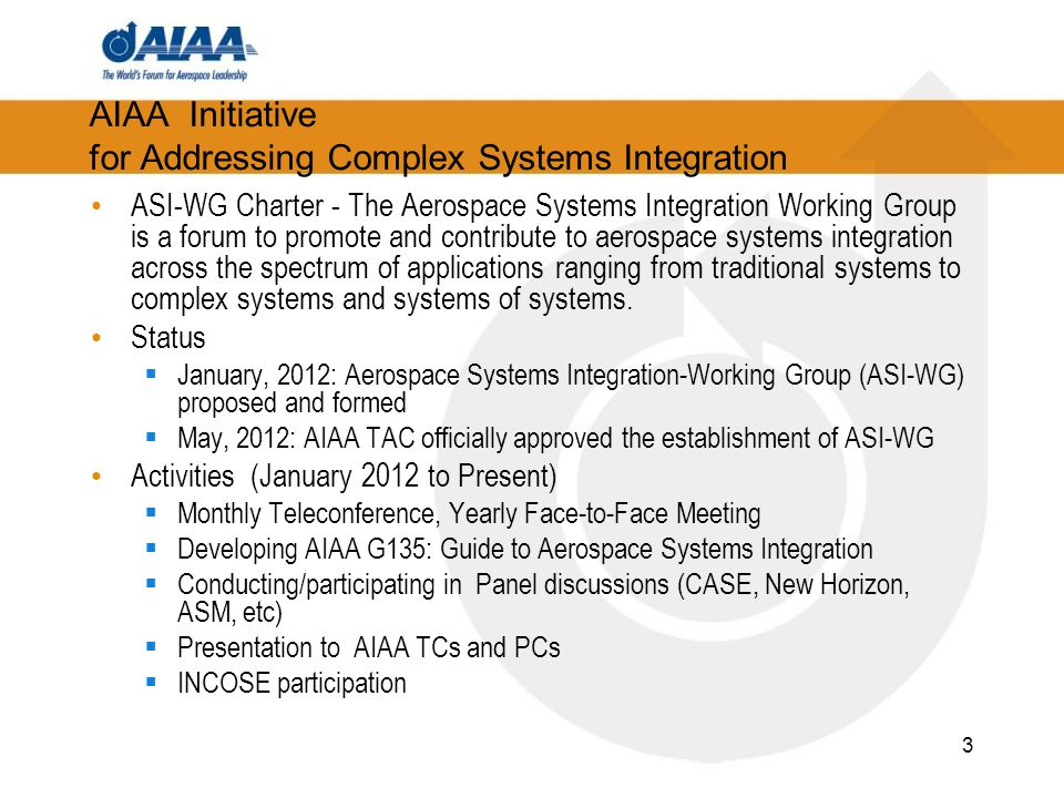 AIAA Initiative for Addressing Complex Systems Integration ASI-WG Charter - The Aerospace Systems Integration Working Group is a forum to promote and contribute to aerospace systems integration across the spectrum of applications ranging from traditional systems to complex systems and systems of systems.