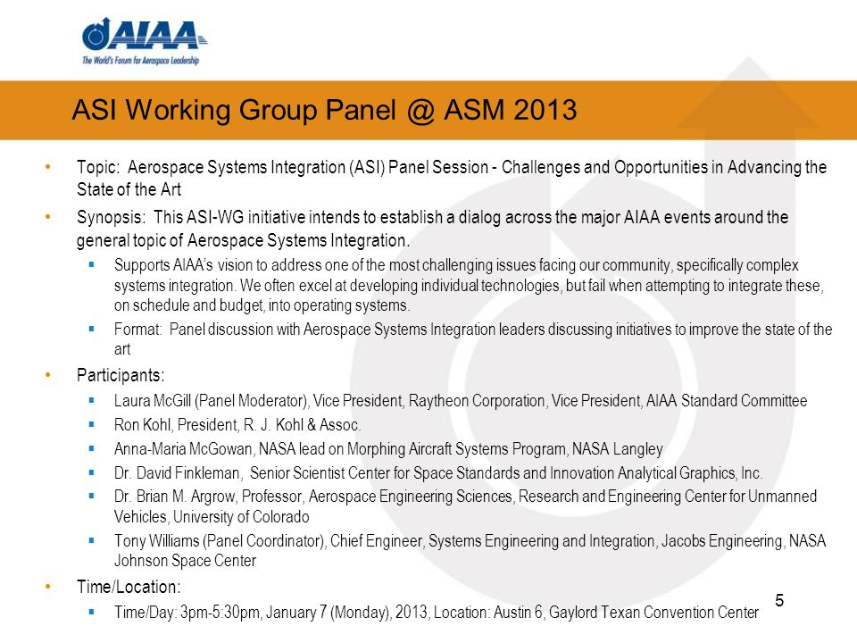 ASI Working Group ASM 2013 Topic: Aerospace Systems Integration (ASI) Panel Session - Challenges and Opportunities in Advancing the State of the Art Synopsis: This ASI-WG initiative intends to establish a dialog across the major AIAA events around the general topic of Aerospace Systems Integration.