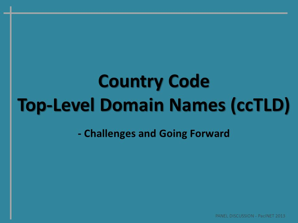 Country Code Top-Level Domain Names (ccTLD) - Challenges and Going Forward PANEL DISCUSSION - PacINET 2013
