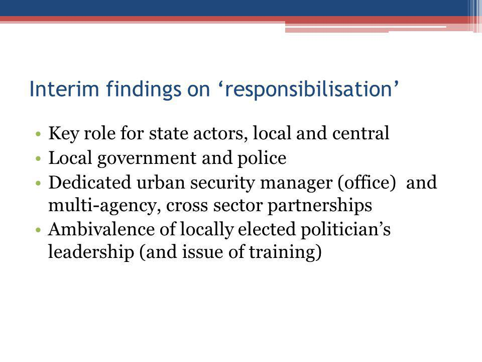 Interim findings on responsibilisation Key role for state actors, local and central Local government and police Dedicated urban security manager (office) and multi-agency, cross sector partnerships Ambivalence of locally elected politicians leadership (and issue of training)