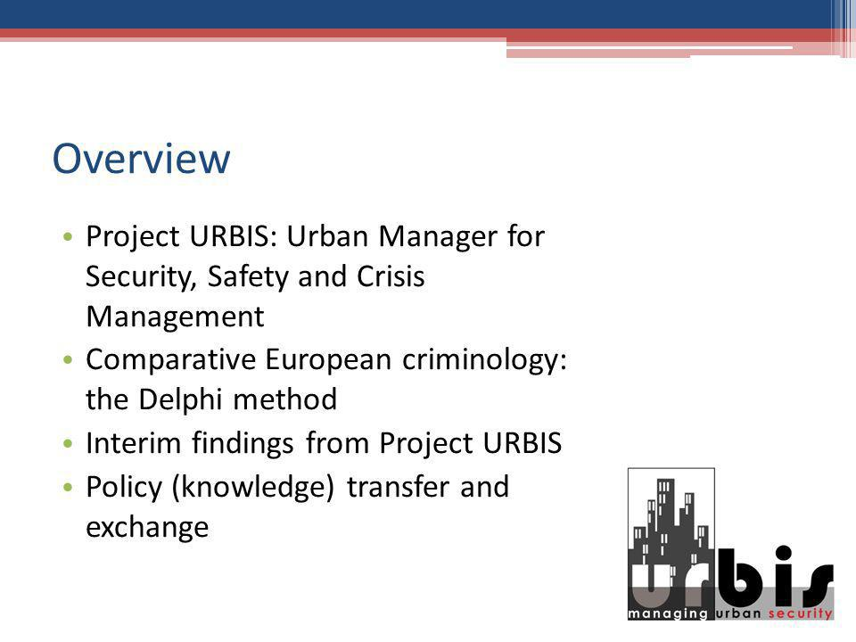 Overview Project URBIS: Urban Manager for Security, Safety and Crisis Management Comparative European criminology: the Delphi method Interim findings from Project URBIS Policy (knowledge) transfer and exchange