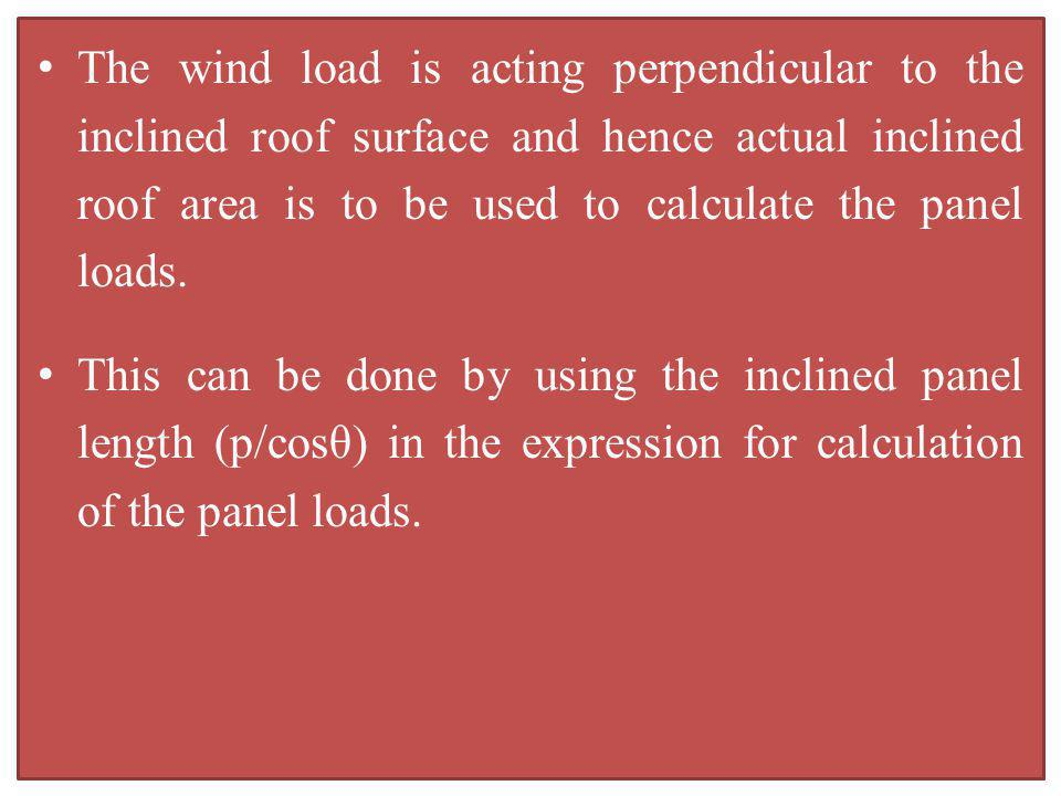 The wind load is acting perpendicular to the inclined roof surface and hence actual inclined roof area is to be used to calculate the panel loads. Thi