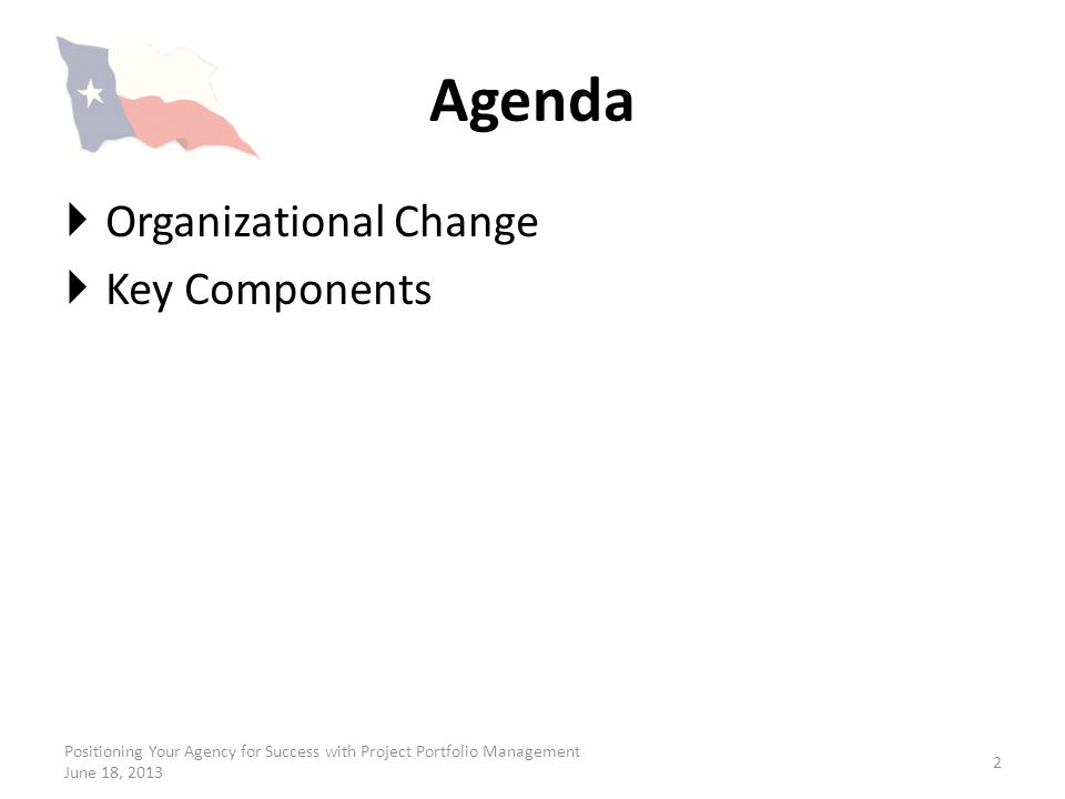 Agenda Organizational Change Key Components Positioning Your Agency for Success with Project Portfolio Management June 18, 2013 2