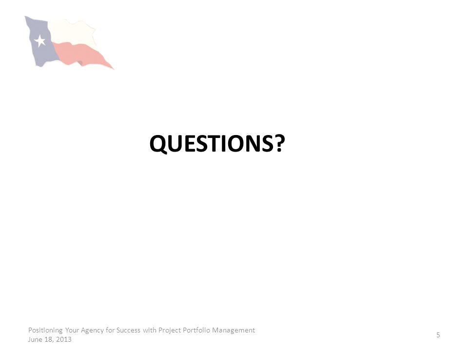 QUESTIONS? Positioning Your Agency for Success with Project Portfolio Management June 18, 2013 5