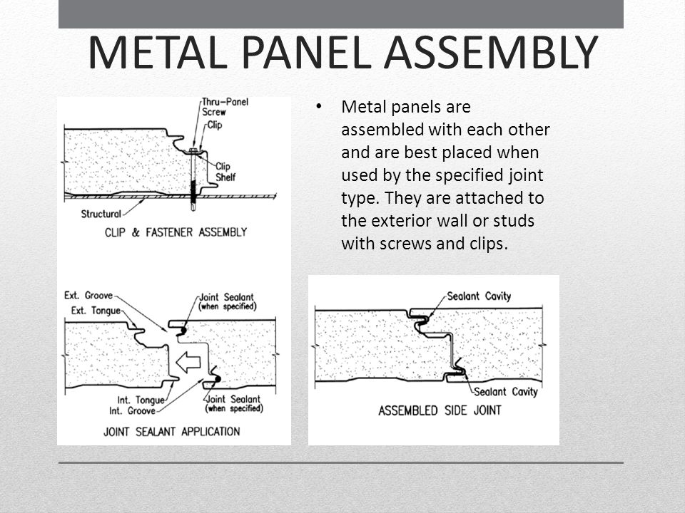 METAL PANEL ASSEMBLY Metal panels are assembled with each other and are best placed when used by the specified joint type. They are attached to the ex