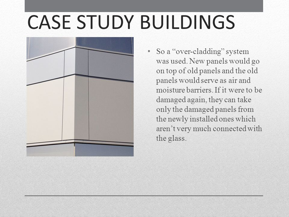 CASE STUDY BUILDINGS So a over-cladding system was used. New panels would go on top of old panels and the old panels would serve as air and moisture b