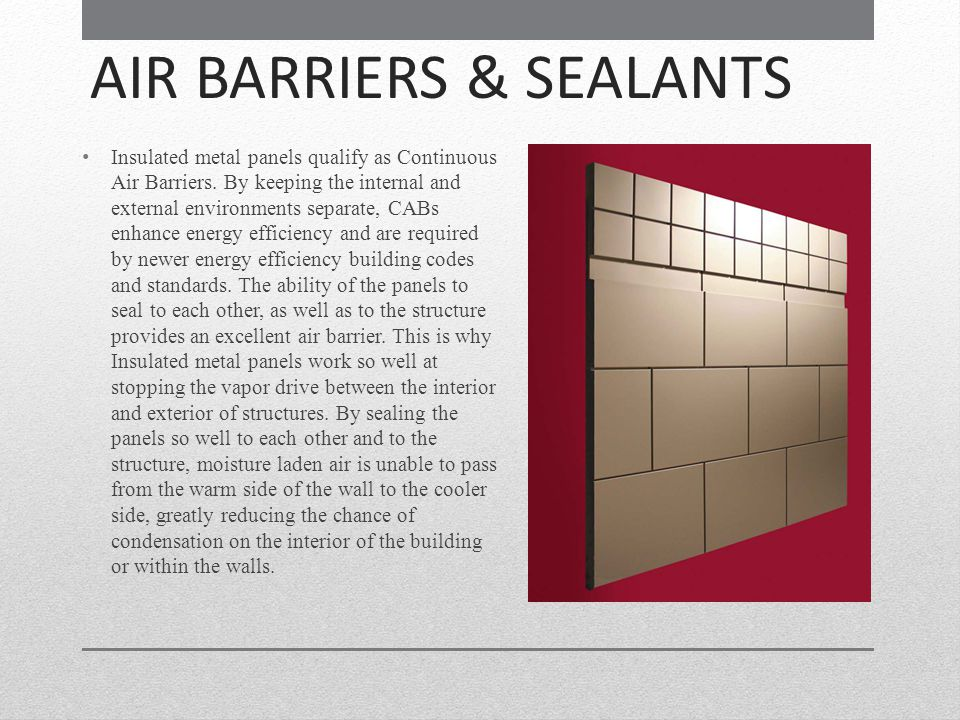 AIR BARRIERS & SEALANTS Insulated metal panels qualify as Continuous Air Barriers. By keeping the internal and external environments separate, CABs en