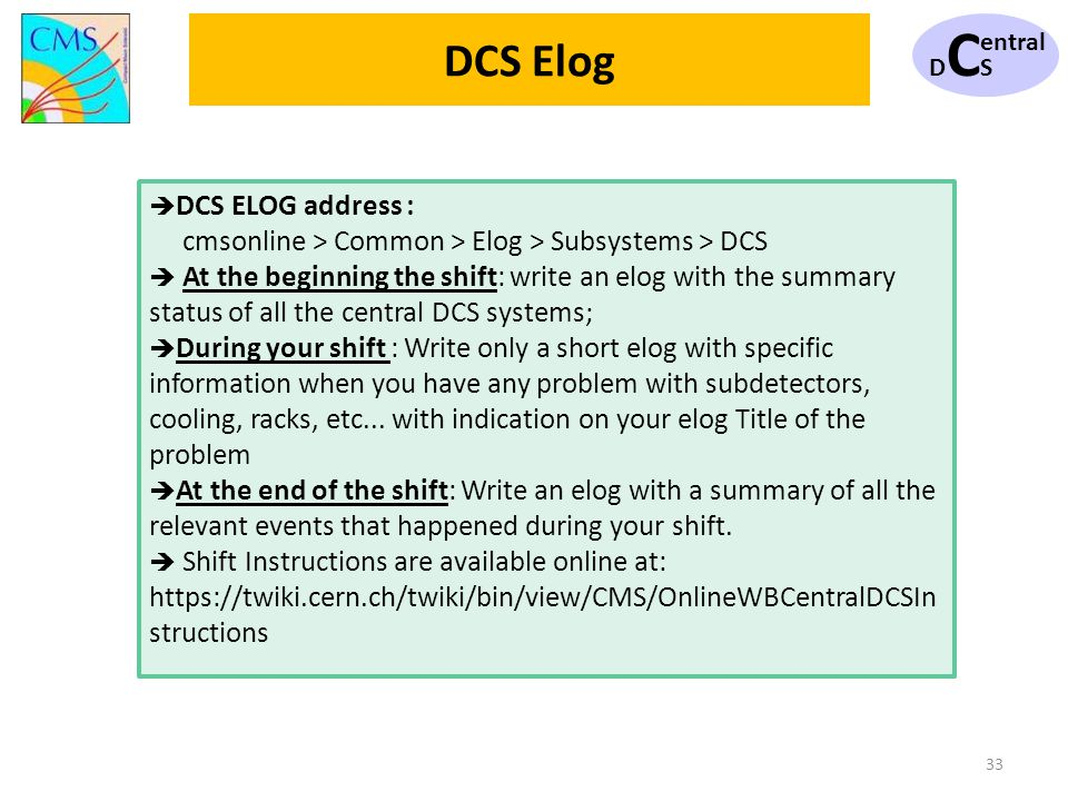 DCSDCS entral 33 DCS ELOG address : cmsonline > Common > Elog > Subsystems > DCS At the beginning the shift: write an elog with the summary status of