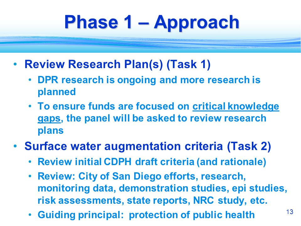 13 Phase 1 – Approach Review Research Plan(s) (Task 1) DPR research is ongoing and more research is planned To ensure funds are focused on critical knowledge gaps, the panel will be asked to review research plans Surface water augmentation criteria (Task 2) Review initial CDPH draft criteria (and rationale) Review: City of San Diego efforts, research, monitoring data, demonstration studies, epi studies, risk assessments, state reports, NRC study, etc.