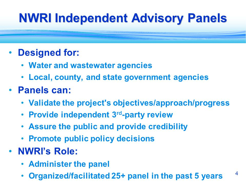 4 NWRI Independent Advisory Panels Designed for: Water and wastewater agencies Local, county, and state government agencies Panels can: Validate the project s objectives/approach/progress Provide independent 3 rd -party review Assure the public and provide credibility Promote public policy decisions NWRIs Role: Administer the panel Organized/facilitated 25+ panel in the past 5 years