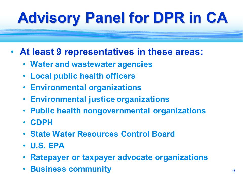 6 Advisory Panel for DPR in CA At least 9 representatives in these areas: Water and wastewater agencies Local public health officers Environmental org
