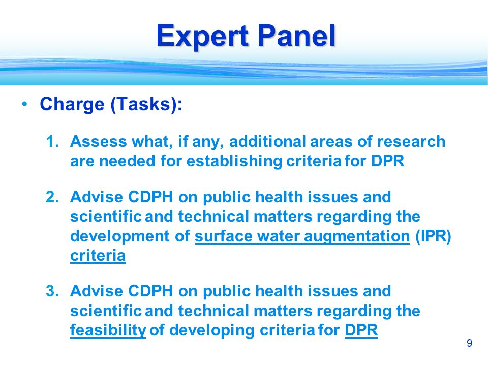 9 Expert Panel Charge (Tasks): 1.Assess what, if any, additional areas of research are needed for establishing criteria for DPR 2.Advise CDPH on public health issues and scientific and technical matters regarding the development of surface water augmentation (IPR) criteria 3.Advise CDPH on public health issues and scientific and technical matters regarding the feasibility of developing criteria for DPR