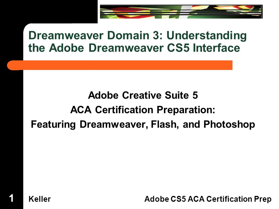 Dreamweaver Domain 3 KellerAdobe CS5 ACA Certification Prep Dreamweaver Domain 3: Understanding the Adobe Dreamweaver CS5 Interface Adobe Creative Suite 5 ACA Certification Preparation: Featuring Dreamweaver, Flash, and Photoshop 111